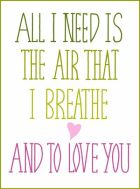 All I Need Is The Air That I Breathe